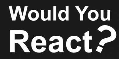 Would You React?